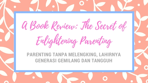 Parenting Tanpa Melengking, Lahirnya Generasi Gemilang dan Tangguh. A Book Review: The Secret of Enlightening Parenting