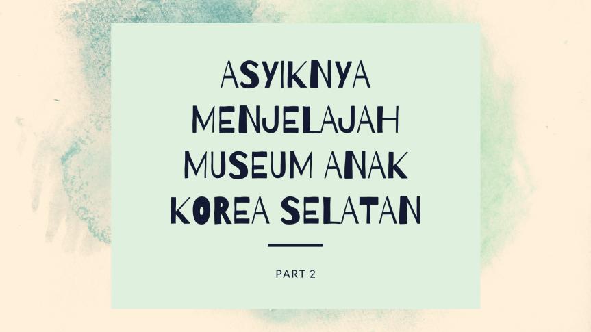 Asyiknya Bermain Sambil Belajar di Museum Anak Korea Selatan: Part2